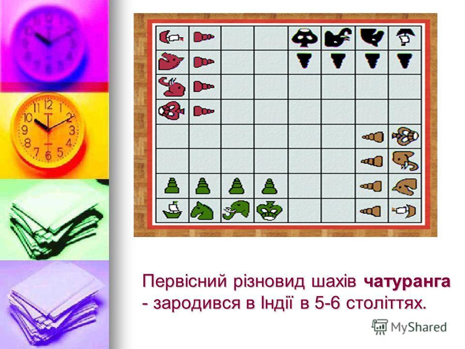 Первісний різновид шахів чатуранга - зародился в Індії в 5-6 століттях.