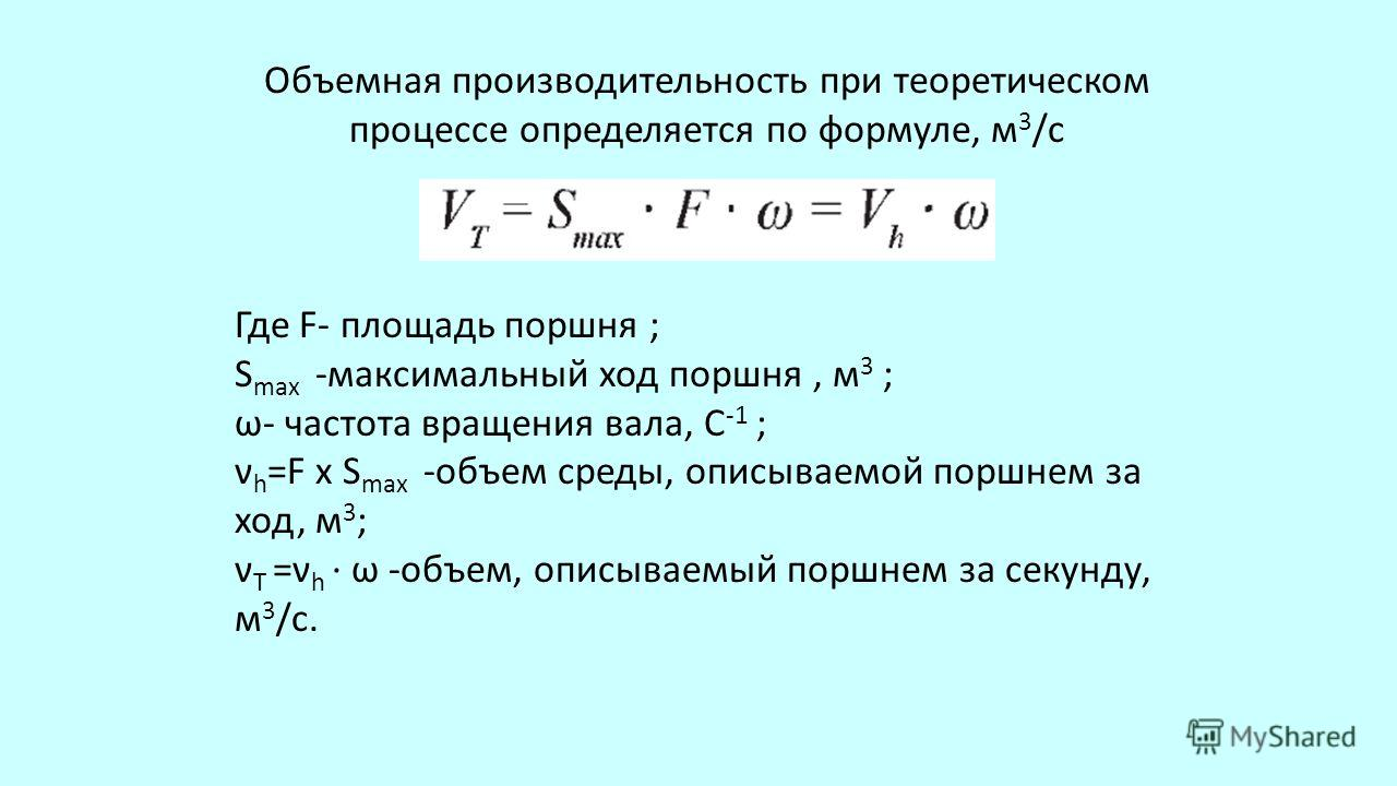 Объемная производительность при теоретическом процессе определяется по формуле, м 3 /с Где F- площадь поршня ; S max -максимальный ход поршня, м 3 ; ω- частота вращения вала, C -1 ; ν h =F x S max -объем среды, описываемой поршнем за ход, м 3 ; ν T =
