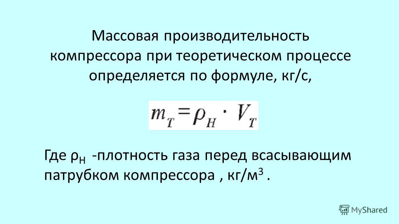Массовая производительность компрессора при теоретическом процессе определяется по формуле, кг/с, Где ρ H -плотность газа перед всасывающим патрубком компрессора, кг/м 3.