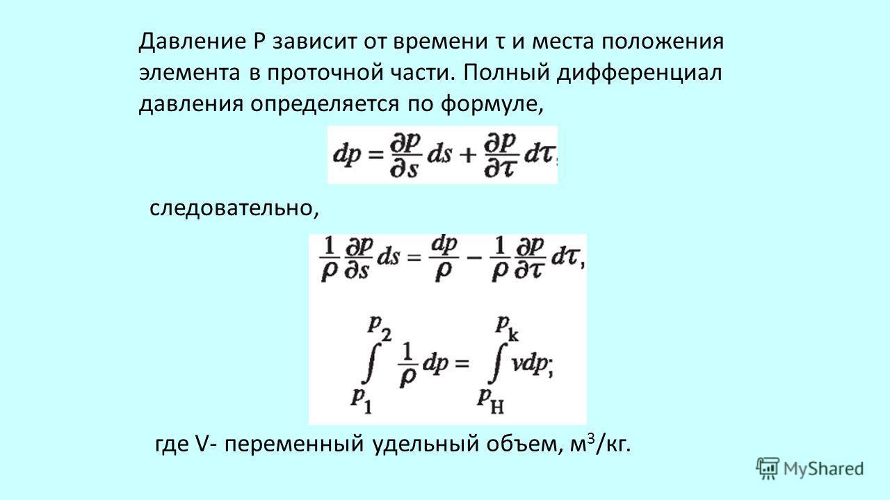 Давление Р зависит от времени τ и места положения элемента в проточной части. Полный дифференциал давления определяется по формуле, следовательно, где V- переменный удельный объем, м 3 /кг.