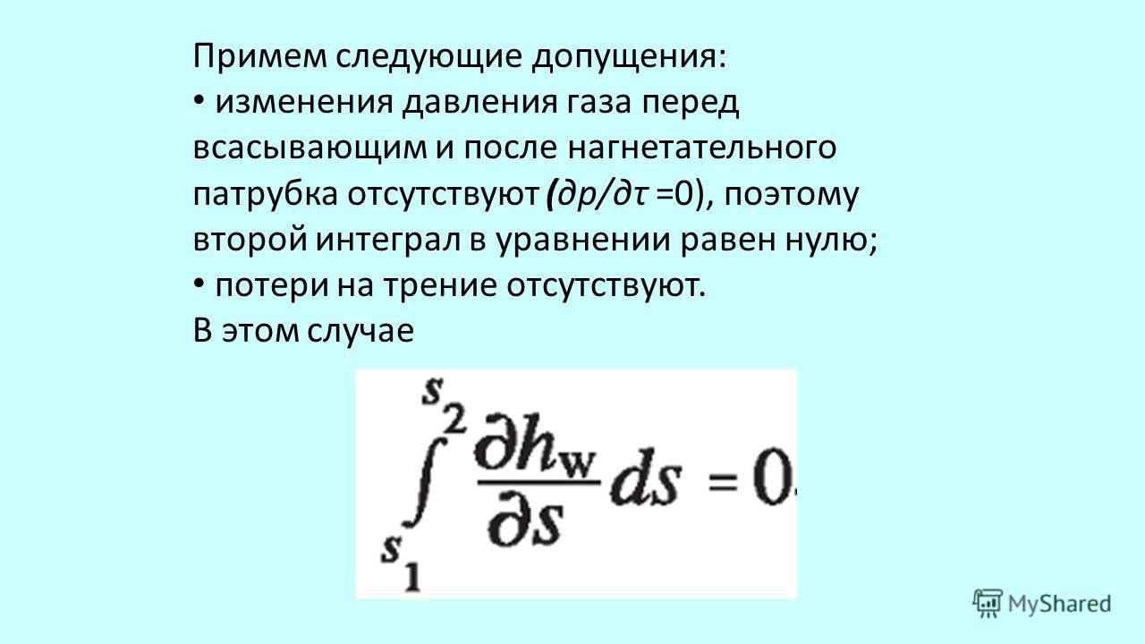 Примем следующие допущения: изменения давления газа перед всасывающим и после нагнетательного патрубка отсутствуют (др/дτ =0), поэтому второй интеграл в уравнении равен нулю; потери на трение отсутствуют. В этом случае