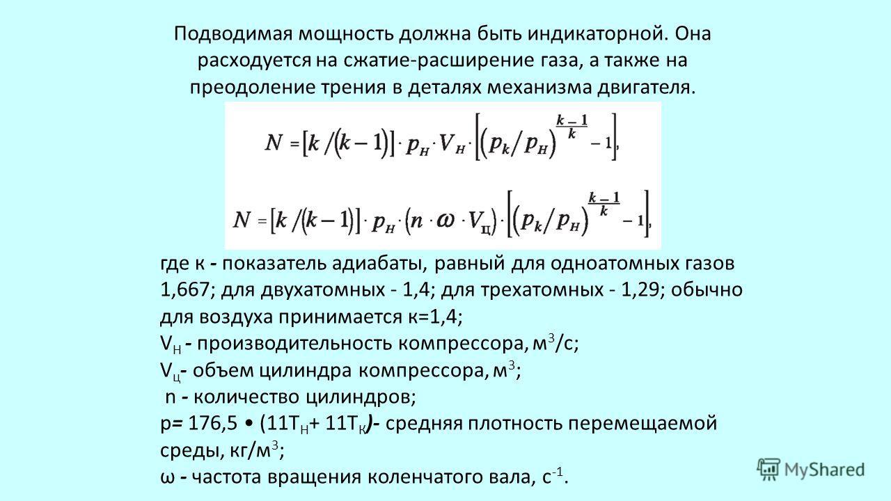 Подводимая мощность должна быть индикаторной. Она расходуется на сжатие-расширение газа, а также на преодоление трения в деталях механизма двигателя. где к - показатель адиабаты, равный для одноатомных газов 1,667; для двухатомных - 1,4; для трехат