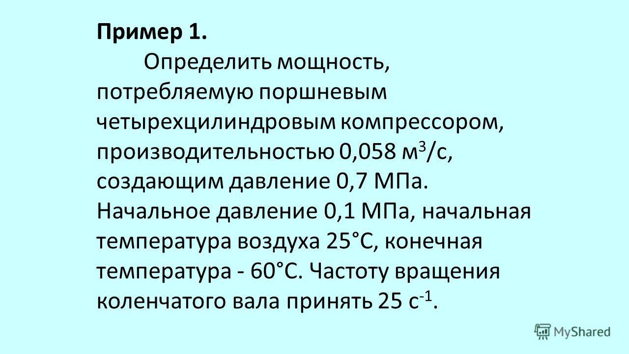 Пример 1. Определить мощность, потребляемую поршневым четырехцилиндровым компрессором, производительностью 0,058 м 3 /с, создающим давление 0,7 МПа. Начальное давление 0,1 МПа, начальная температура воздуха 25°С, конечная температура - 60°С. Частоту