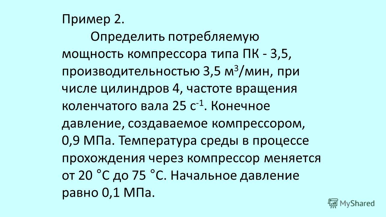 Пример 2. Определить потребляемую мощность компрессора типа ПК - 3,5, производительностью 3,5 м 3 /мин, при числе цилиндров 4, частоте вращения коленчатого вала 25 с -1. Конечное давление, создаваемое компрессором, 0,9 МПа. Температура среды в проц
