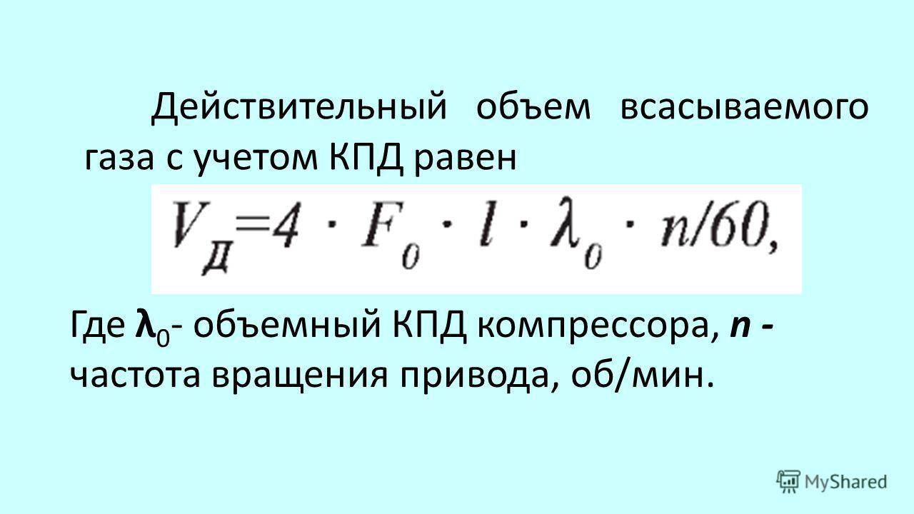 Действительный объем всасываемого газа с учетом КПД равен Где λ 0 - объемный КПД компрессора, n - частота вращения привода, об/мин.