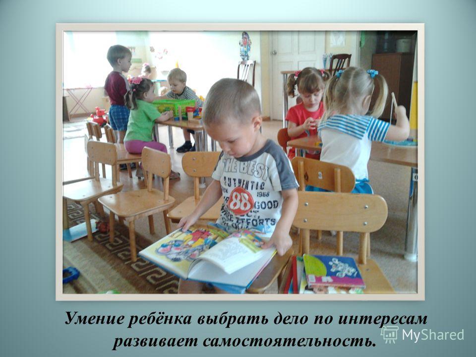 Умение ребёнка выбрать дело по интересам развивает самостоятельность.
