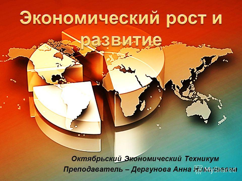 Экономический рост и развитие Октябрьский Экономический Техникум Преподаватель – Дергунова Анна Николаевна
