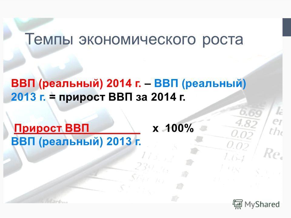 Темпы экономического роста ВВП (реальный) 2014 г. – ВВП (реальный) 2013 г. = прирост ВВП за 2014 г. Прирост ВВП________ x 100% ВВП (реальный) 2013 г.