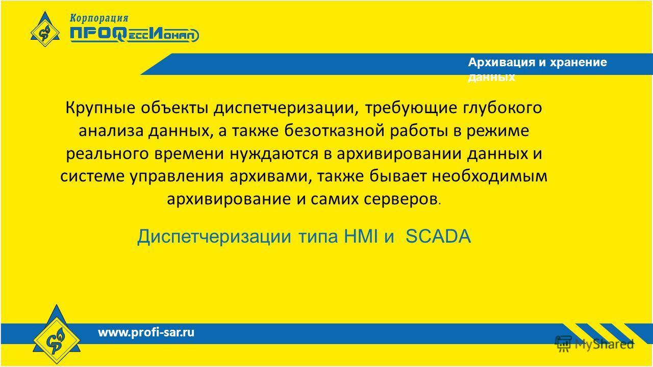 www.profi-sar.ru Архивация и хранение данных Крупные объекты диспетчеризации, требующие глубокого анализа данных, а также безотказной работы в режиме реального времени нуждаются в архивировании данных и системе управления архивами, также бывает необх