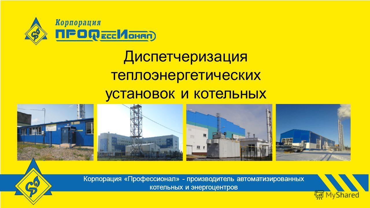 Диспетчеризация теплоэнергетических установок и котельных Корпорация «Профессионал» - производитель автоматизированных котельных и энергоцентров