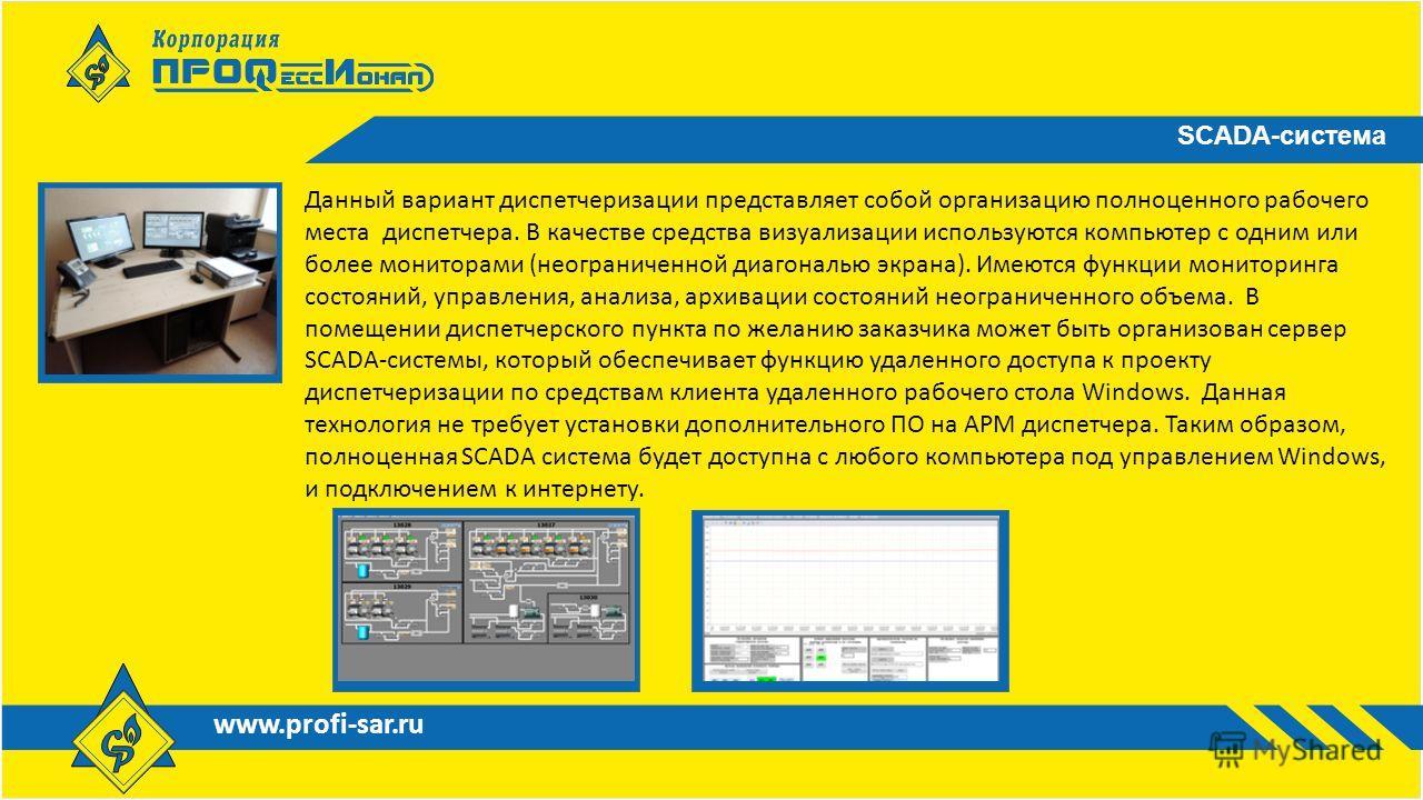 www.profi-sar.ru SCADA-система Данный вариант диспетчеризации представляет собой организацию полноценного рабочего места диспетчера. В качестве средства визуализации используются компьютер с одним или более мониторами (неограниченной диагональю экран