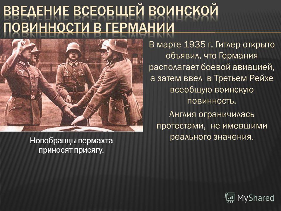 В марте 1935 г. Гитлер открыто объявил, что Германия располагает боевой авиацией, а затем ввел в Третьем Рейхе всеобщую воинскую повинность. Англия ограничилась протестами, не имевшими реального значения. Новобранцы вермахта приносят присягу.