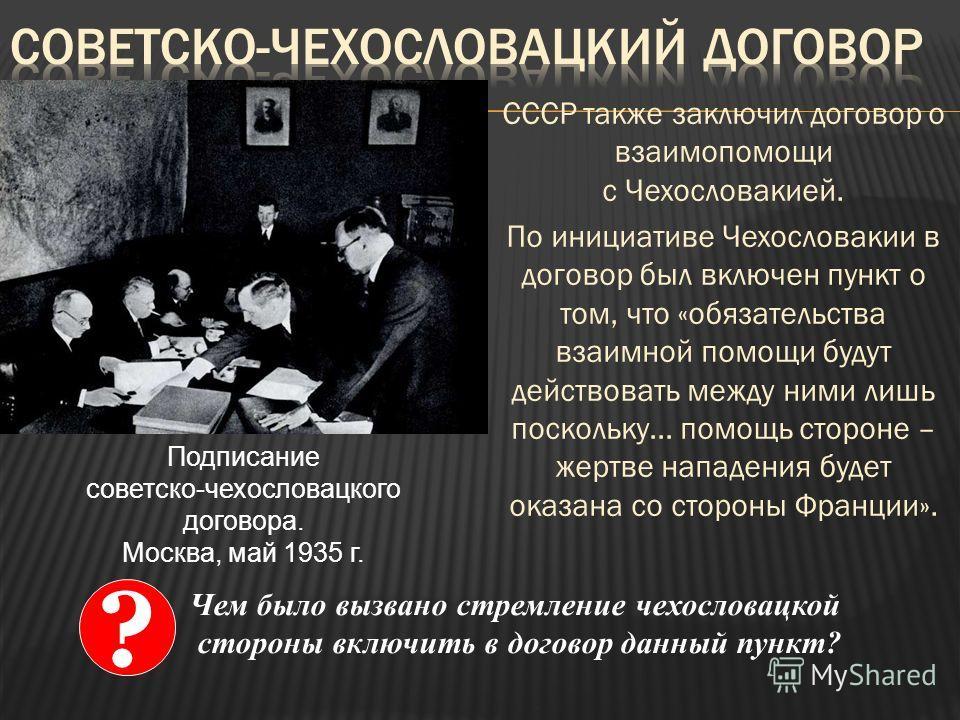 СССР также заключил договор о взаимопомощи с Чехословакией. По инициативе Чехословакии в договор был включен пункт о том, что «обязательства взаимной помощи будут действовать между ними лишь поскольку… помощь стороне – жертве нападения будет оказана