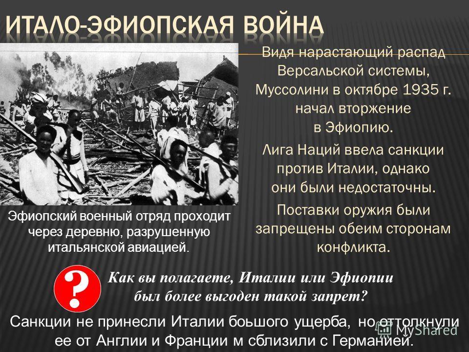 Видя нарастающий распад Версальской системы, Муссолини в октябре 1935 г. начал вторжение в Эфиопию. Лига Наций ввела санкции против Италии, однако они были недостаточны. Поставки оружия были запрещены обеим сторонам конфликта. Эфиопский военный отряд