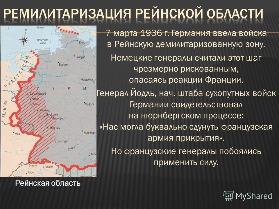 7 марта 1936 г. Германия ввела войска в Рейнскую демилитаризованную зону. Немецкие генералы считали этот шаг чрезмерно рискованным, опасаясь реакции Франции. Генерал Йодль, нач. штаба сухопутных войск Германии свидетельствовал на нюрнбергском процесс
