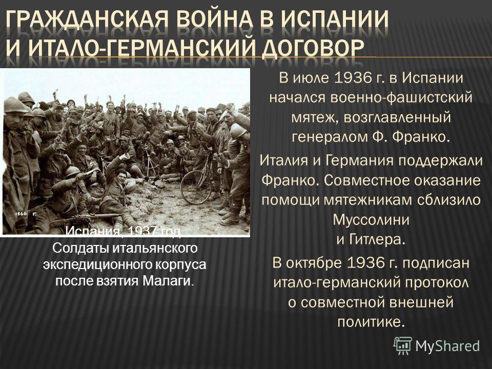 В июле 1936 г. в Испании начался военно-фашистский мятеж, возглавленный генералом Ф. Франко. Италия и Германия поддержали Франко. Совместное оказание помощи мятежникам сблизило Муссолини и Гитлера. В октябре 1936 г. подписан итало-германский протокол