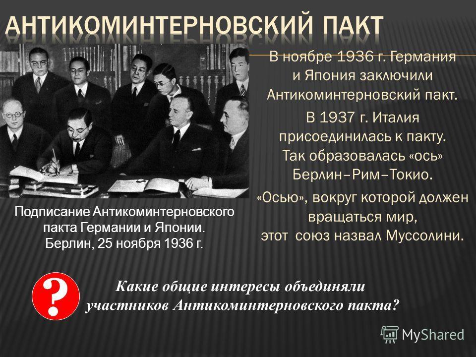 В ноябре 1936 г. Германия и Япония заключили Антикоминтерновский пакт. В 1937 г. Италия присоединилась к пакту. Так образовалась «ось» Берлин–Рим–Токио. «Осью», вокруг которой должен вращаться мир, этот союз назвал Муссолини. Подписание Антикоминтерн