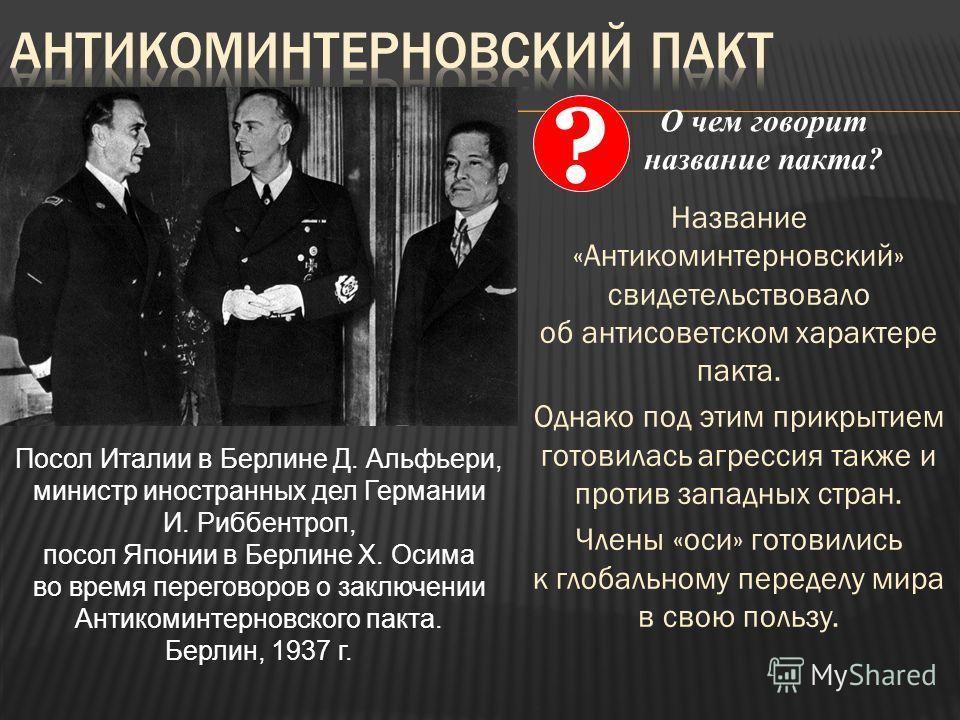 Название «Антикоминтерновский» свидетельствовало об антисоветском характере пакта. Однако под этим прикрытием готовилась агрессия также и против западных стран. Члены «оси» готовились к глобальному переделу мира в свою пользу. Посол Италии в Берлине