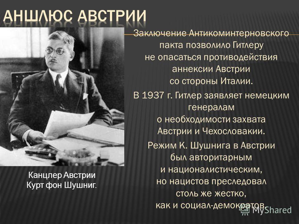Заключение Антикоминтерновского пакта позволило Гитлеру не опасаться противодействия аннексии Австрии со стороны Италии. В 1937 г. Гитлер заявляет немецким генералам о необходимости захвата Австрии и Чехословакии. Режим К. Шушнига в Австрии был автор