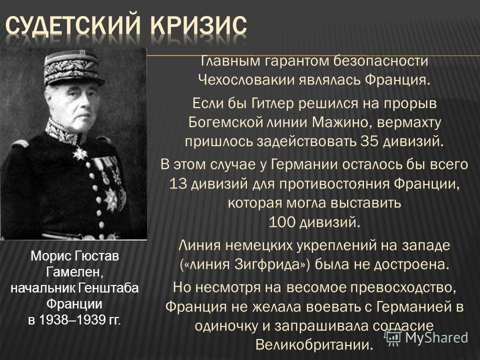 Главным гарантом безопасности Чехословакии являлась Франция. Если бы Гитлер решился на прорыв Богемской линии Мажино, вермахту пришлось задействовать 35 дивизий. В этом случае у Германии осталось бы всего 13 дивизий для противостояния Франции, котора