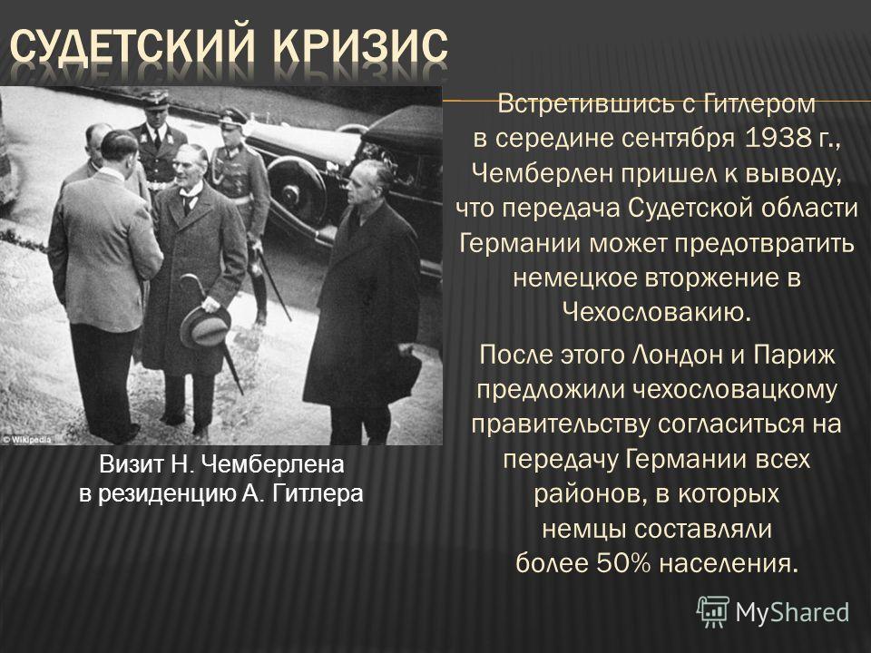 Встретившись с Гитлером в середине сентября 1938 г., Чемберлен пришел к выводу, что передача Судетской области Германии может предотвратить немецкое вторжение в Чехословакию. После этого Лондон и Париж предложили чехословацкому правительству согласит