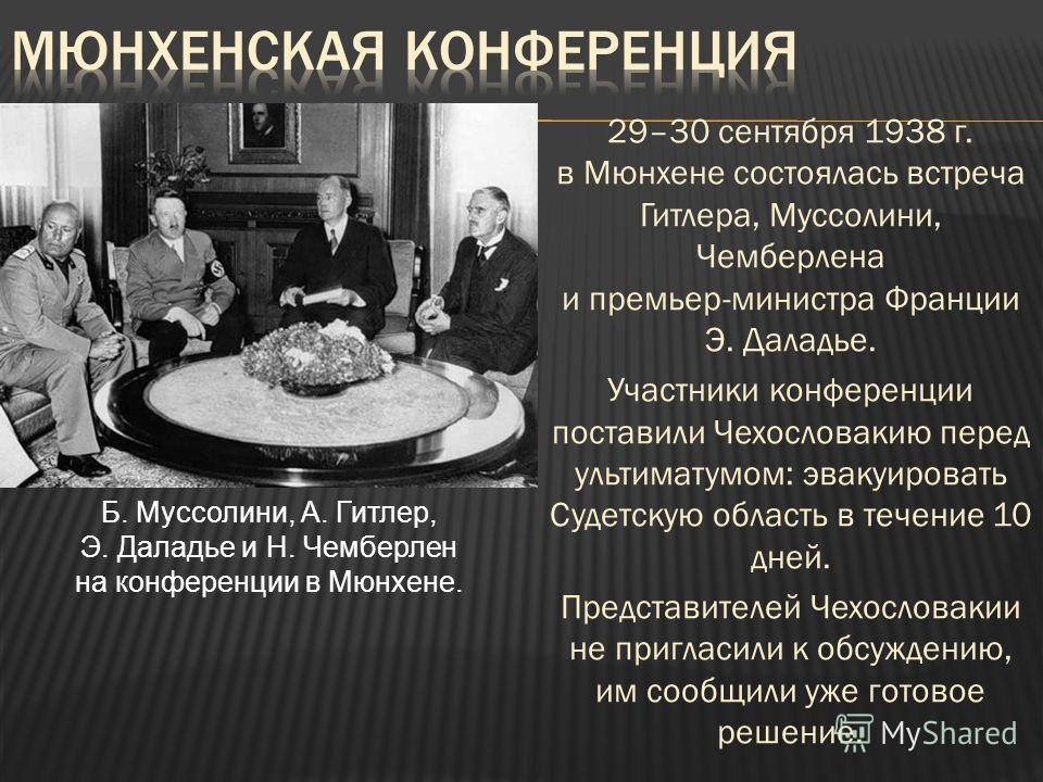 29–30 сентября 1938 г. в Мюнхене состоялась встреча Гитлера, Муссолини, Чемберлена и премьер-министра Франции Э. Даладье. Участники конференции поставили Чехословакию перед ультиматумом: эвакуировать Судетскую область в течение 10 дней. Представителе