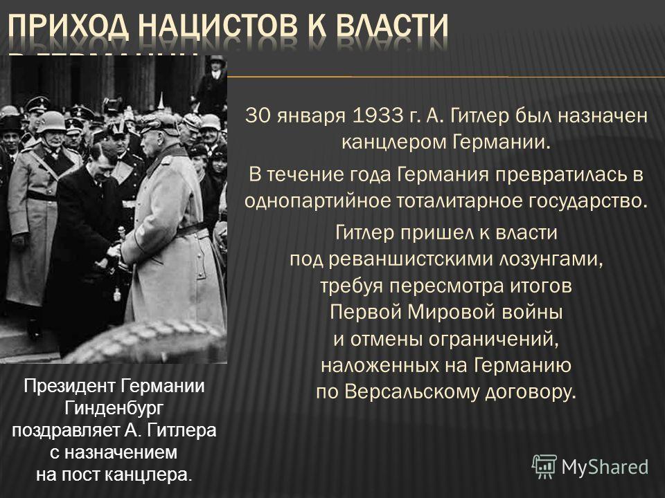 30 января 1933 г. А. Гитлер был назначен канцлером Германии. В течение года Германия превратилась в однопартийное тоталитарное государство. Гитлер пришел к власти под реваншистскими лозунгами, требуя пересмотра итогов Первой Мировой войны и отмены ог