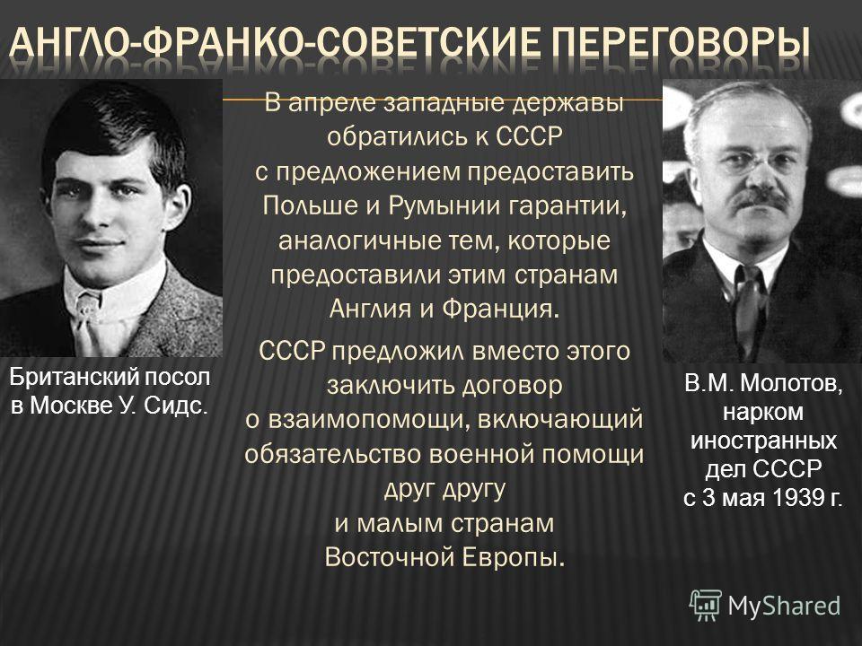 В апреле западные державы обратились к СССР с предложением предоставить Польше и Румынии гарантии, аналогичные тем, которые предоставили этим странам Англия и Франция. СССР предложил вместо этого заключить договор о взаимопомощи, включающий обязатель