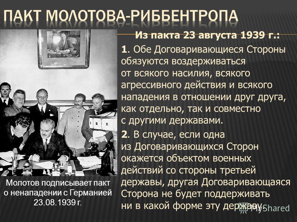 Из пакта 23 августа 1939 г.: 1. Обе Договаривающиеся Стороны обязуются воздерживаться от всякого насилия, всякого агрессивного действия и всякого нападения в отношении друг друга, как отдельно, так и совместно с другими державами. 2. В случае, если о