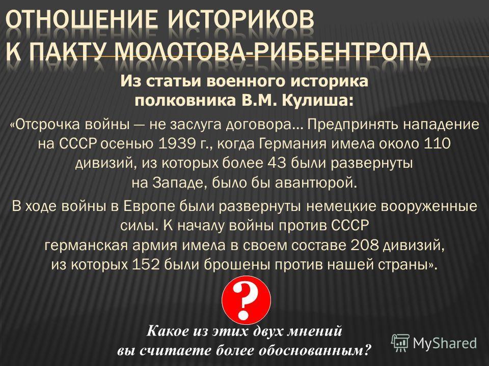 Из статьи военного историка полковника В.М. Кулиша: «Отсрочка войны не заслуга договора… Предпринять нападение на СССР осенью 1939 г., когда Германия имела около 110 дивизий, из которых более 43 были развернуты на Западе, было бы авантюрой. В ходе во