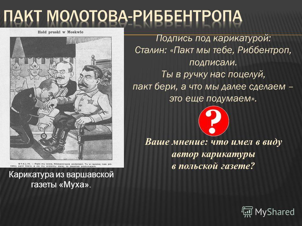 Подпись под карикатурой: Сталин: «Пакт мы тебе, Риббентроп, подписали. Ты в ручку нас поцелуй, пакт бери, а что мы далее сделаем – это еще подумаем». Ваше мнение: что имел в виду автор карикатуры в польской газете? Карикатура из варшавской газеты «Му