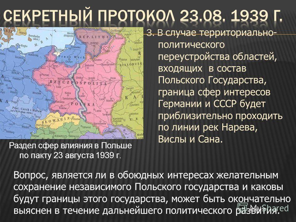 3. В случае территориально- политического переустройства областей, входящих в состав Польского Государства, граница сфер интересов Германии и СССР будет приблизительно проходить по линии рек Нарева, Вислы и Сана. Вопрос, является ли в обоюдных интере