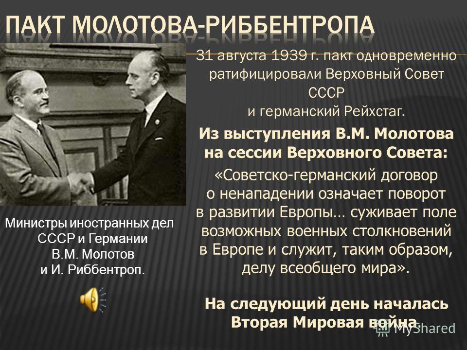 31 августа 1939 г. пакт одновременно ратифицировали Верховный Совет СССР и германский Рейхстаг. Из выступления В.М. Молотова на сессии Верховного Совета: «Советско-германский договор о ненападении означает поворот в развитии Европы… суживает поле воз
