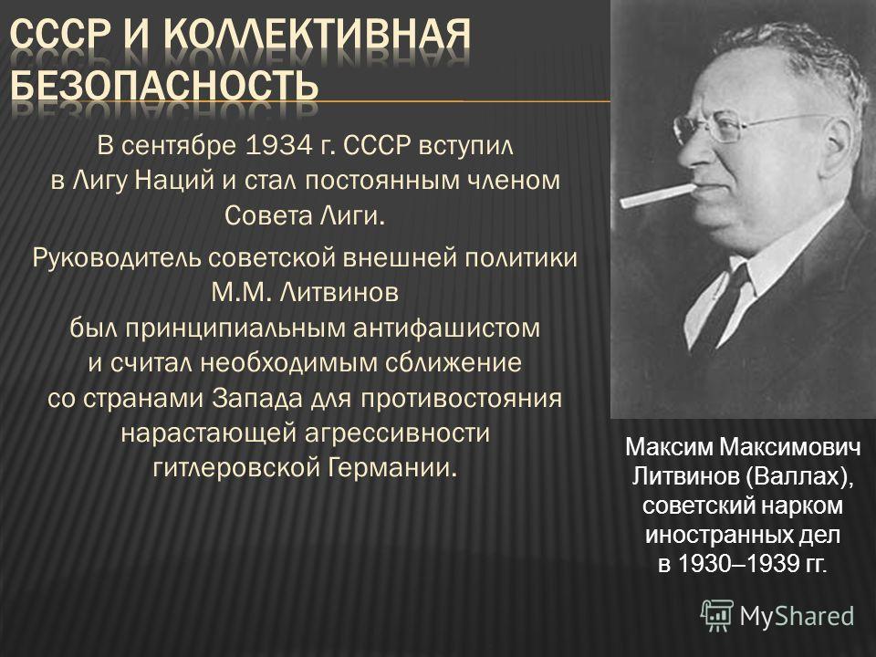 В сентябре 1934 г. СССР вступил в Лигу Наций и стал постоянным членом Совета Лиги. Руководитель советской внешней политики М.М. Литвинов был принципиальным антифашистом и считал необходимым сближение со странами Запада для противостояния нарастающей