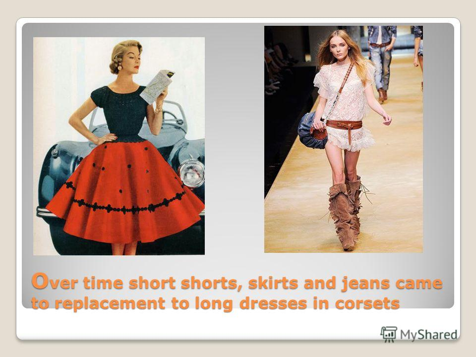 O ver time short shorts, skirts and jeans came to replacement to long dresses in corsets