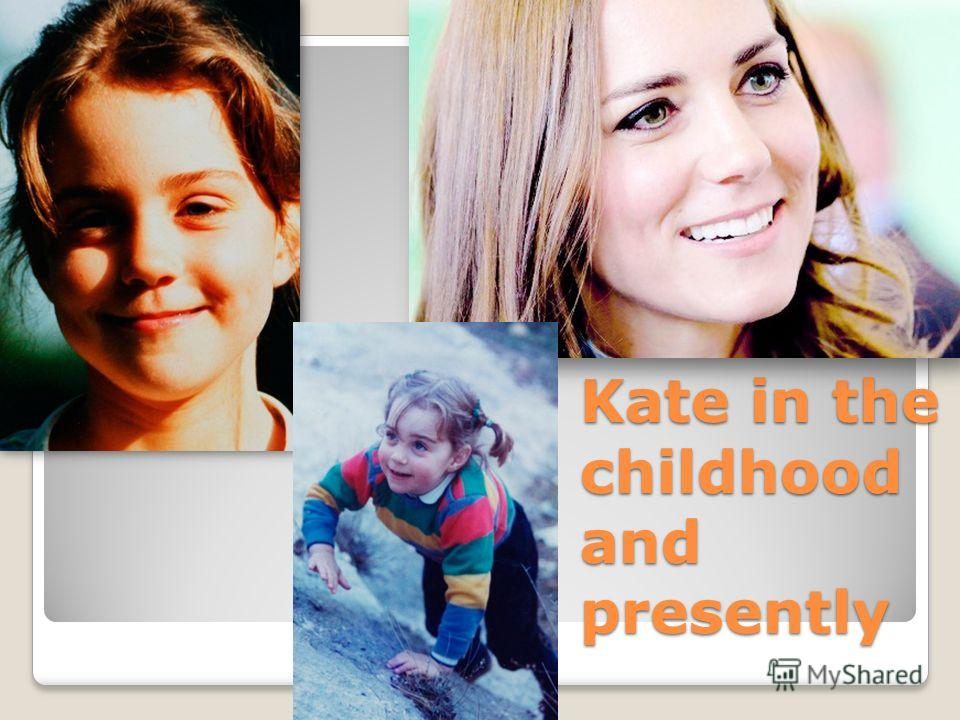 Kate in the childhood and presently