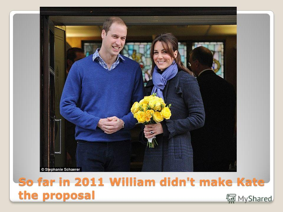 So far in 2011 William didn't make Kate the proposal
