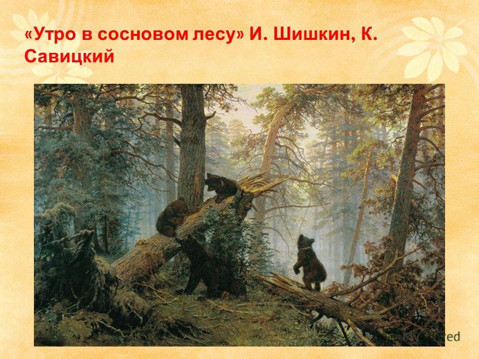 « Утро в сосновом лесу » И. Шишкин, К. Савицкий