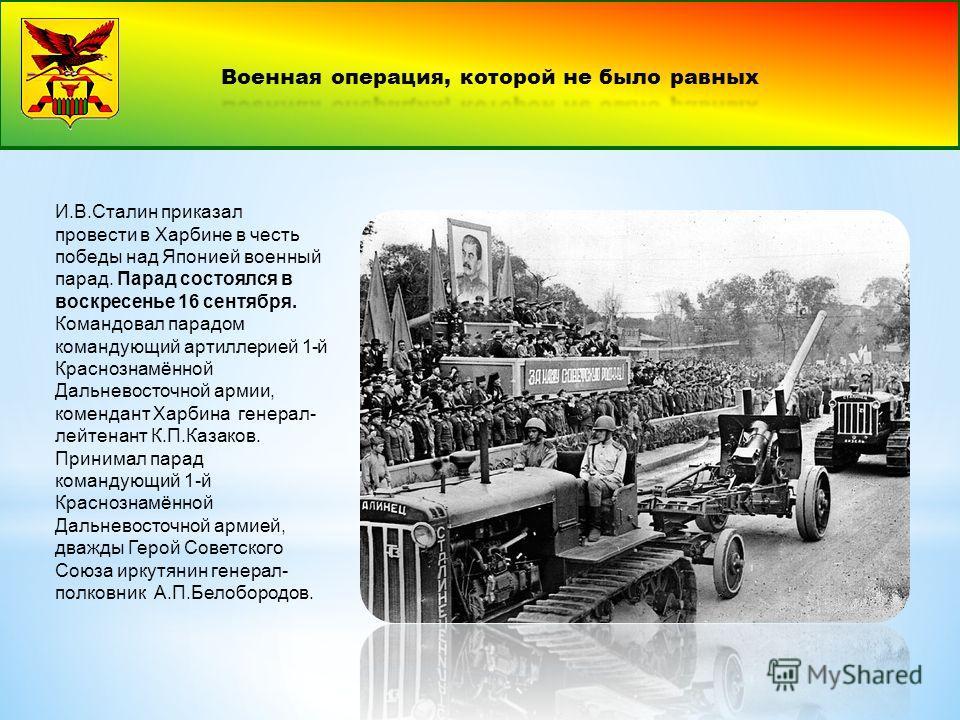 И.В.Сталин приказал провести в Харбине в честь победы над Японией военный парад. Парад состоялся в воскресенье 16 сентября. Командовал парадом командующий артиллерией 1-й Краснознамённой Дальневосточной армии, комендант Харбина генерал- лейтенант К.П