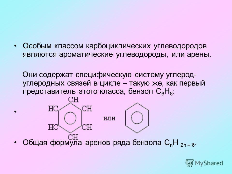 Особым классом карбоциклических углеводородов являются ароматические углеводороды, или арены. Они содержат специфическую систему углерод- углеродных связей в цикле – такую же, как первый представитель этого класса, бензол С 6 Н 6 : Общая формула арен