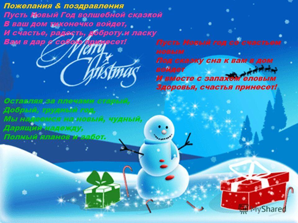 Пусть Новый год со счастьем новым Под сказку сна к вам в дом войдет И вместе с запахом еловым Здоровья, счастья принесет! Пожелания & поздравления Пусть Новый Год волшебной сказкой В ваш дом тихонечко войдет, И счастье, радость, доброту и ласку Вам в