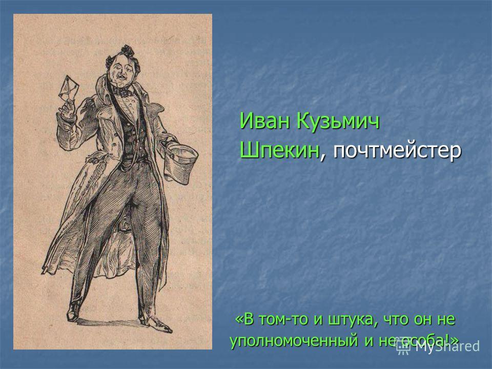 Иван Кузьмич Иван Кузьмич Шпекин, почтмейстер Шпекин, почтмейстер «В том-то и штука, что он не «В том-то и штука, что он не уполномоченный и не особа!» уполномоченный и не особа!»