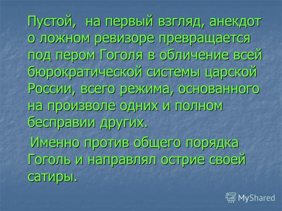 Пустой, на первый взгляд, анекдот о ложном ревизоре превращается под пером Гоголя в обличение всей бюрократической системы царской России, всего режима, основанного на произволе одних и полном бесправии других. Пустой, на первый взгляд, анекдот о лож