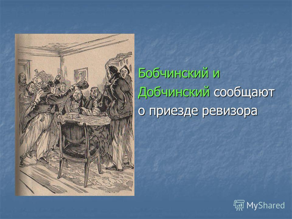 Бобчинский и Бобчинский и Добчинский сообщают Добчинский сообщают о приезде ревизора о приезде ревизора