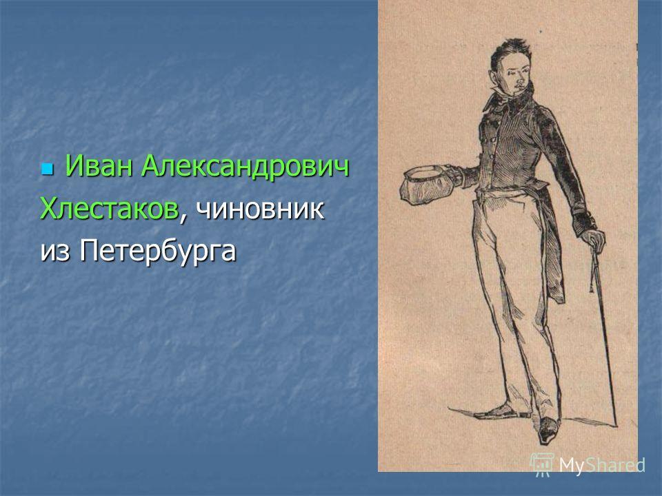 Иван Александрович Иван Александрович Хлестаков, чиновник из Петербурга