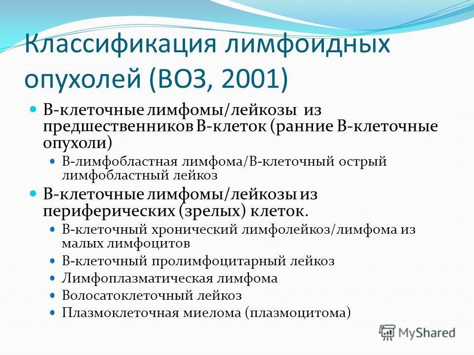 Классификация лимфоидных опухолей (ВОЗ, 2001) В-клеточные лимфомы/лейкозы из предшественников В-клеток (ранние В-клеточные опухоли) В-лимфобластная лимфома/В-клеточный острый лимфобластный лейкоз В-клеточные лимфомы/лейкозы из периферических (зрелых)