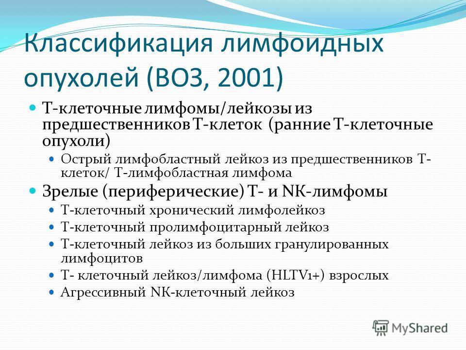 Т-клеточные лимфомы/лейкозы из предшественников Т-клеток (ранние Т-клеточные опухоли) Острый лимфобластный лейкоз из предшественников Т- клеток/ Т-лимфобластная лимфома Зрелые (периферические) Т- и NК-лимфомы Т-клеточный хронический лимфолейкоз Т-кле