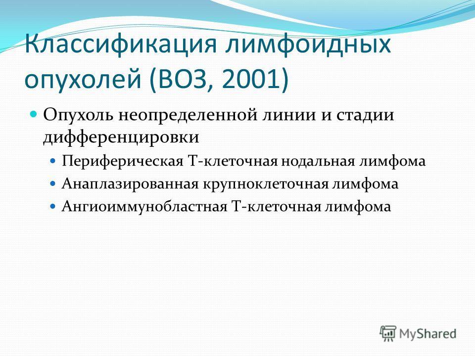 Опухоль неопределенной линии и стадии дифференцировки Периферическая Т-клеточная нодальная лимфома Анаплазированная крупноклеточная лимфома Ангиоиммунобластная Т-клеточная лимфома Классификация лимфоидных опухолей (ВОЗ, 2001)