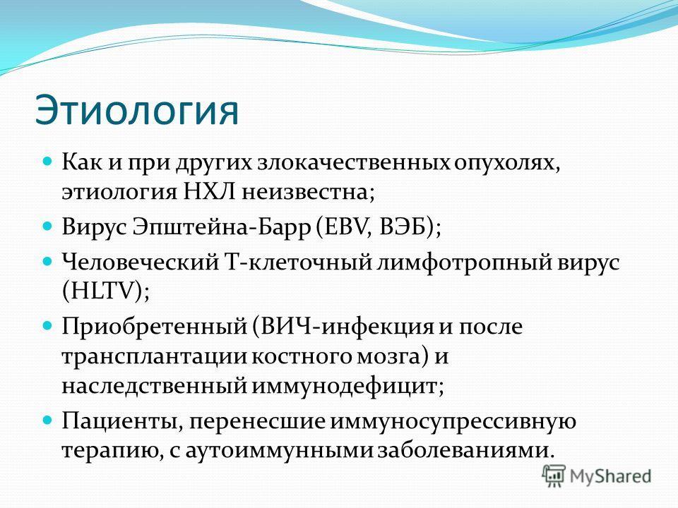 Этиология Как и при других злокачественных опухолях, этиология НХЛ неизвестна; Вирус Эпштейна-Барр (ЕВV, ВЭБ); Человеческий Т-клеточный лимфотропный вирус (HLTV); Приобретенный (ВИЧ-инфекция и после трансплантации костного мозга) и наследственный имм