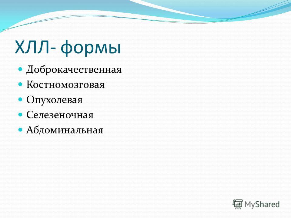 ХЛЛ- формы Доброкачественная Костномозговая Опухолевая Селезеночная Абдоминальная